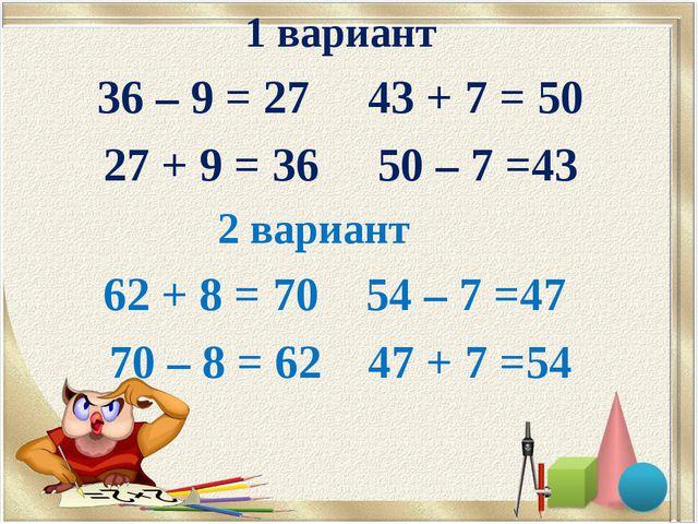 1 вариант 36 – 9 = 27 43 + 7 = 50 27 + 9 = 36 50 – 7 =43 2 вариант 62 + 8 = 7...