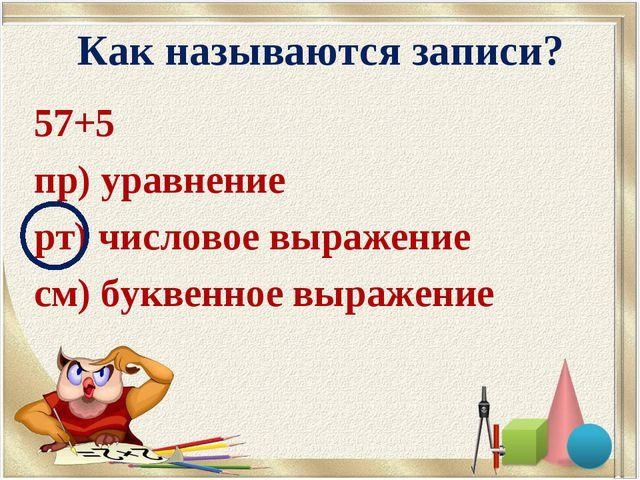 Как называются записи? 57+5 пр) уравнение рт) числовое выражение см) буквенно...