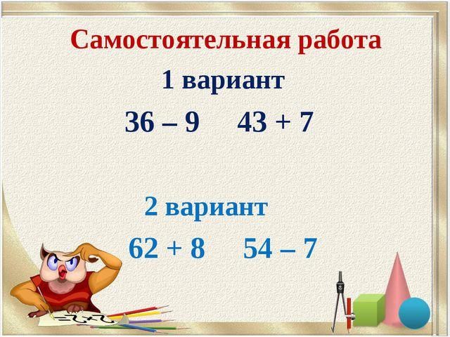 Самостоятельная работа 1 вариант 36 – 9 43 + 7 2 вариант 62 + 8 54 – 7