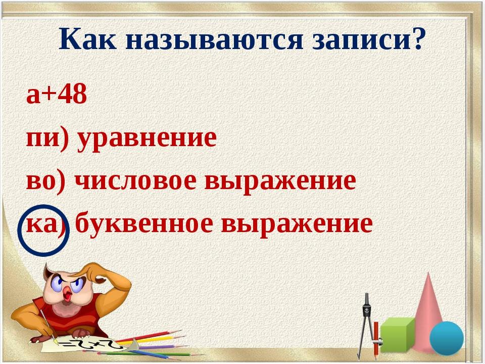 Как называются записи? а+48 пи) уравнение во) числовое выражение ка) буквенно...