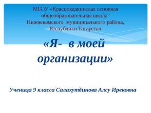 «Я- в моей организации» Ученица 9 класса Салахутдинова Алсу Ирековна МБОУ «Кр