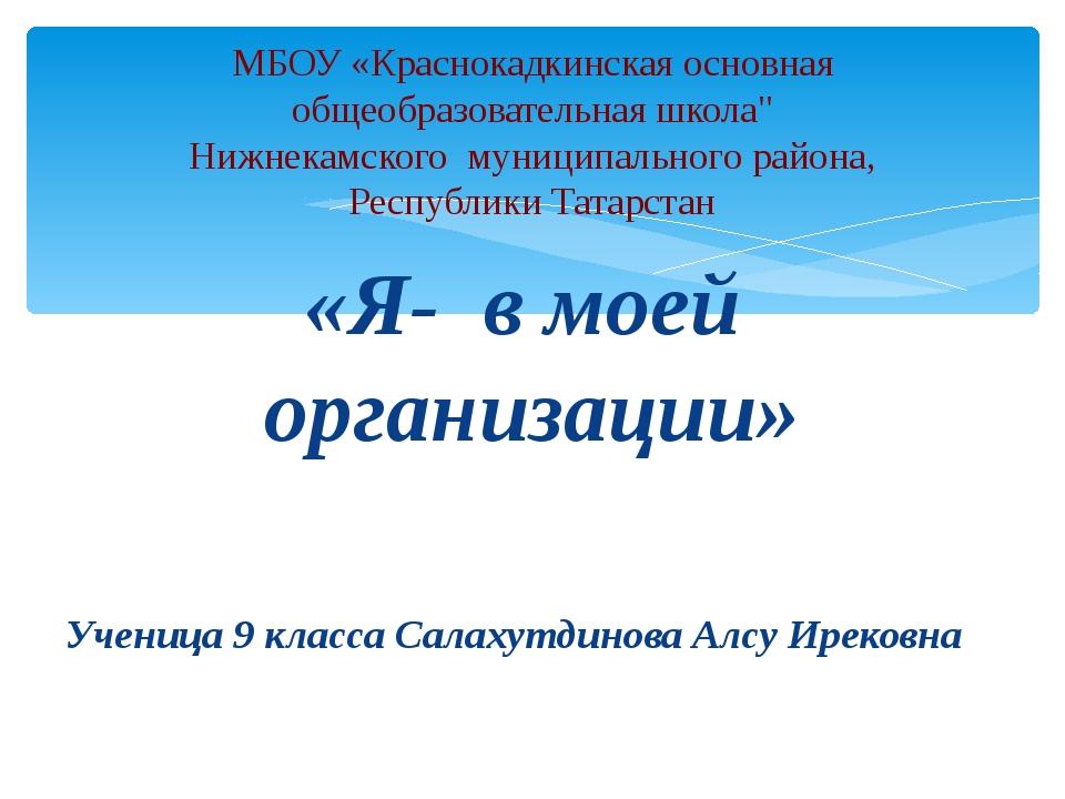 «Я- в моей организации» Ученица 9 класса Салахутдинова Алсу Ирековна МБОУ «Кр...
