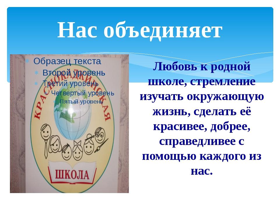 Нас объединяет Любовь к родной школе, стремление изучать окружающую жизнь, сд...