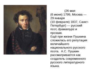 Алекса́ндр Серге́евич Пу́шкин (26мая (6июня)1799, Москва— 29января (10ф