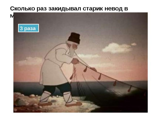 Сколько раз закидывал старик невод в море? 3 раза