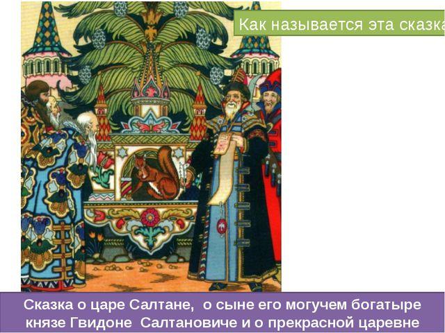 Как называется эта сказка Сказка о царе Салтане, о сыне его могучем богатыре...
