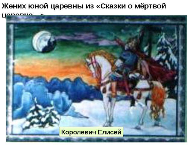 Жених юной царевны из «Сказки о мёртвой царевне…» Королевич Елисей