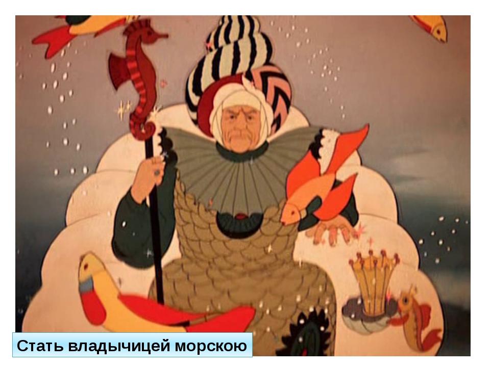 Какое последнее желание вредной старухи из сказки о рыбаке и золотой рыбке? С...