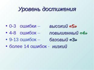 Уровень достижения 0-3 ошибки – высокий «5» 4-8 ошибок – повышенный «4» 9-13