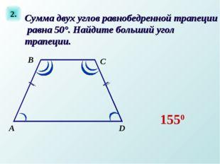 2. А D C В Сумма двух углов равнобедренной трапеции равна 50°. Найдите больши