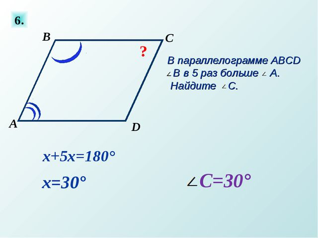 6. В параллелограмме ABCD B в 5 раз больше A. Найдите C. ? х+5х=180° х=30°