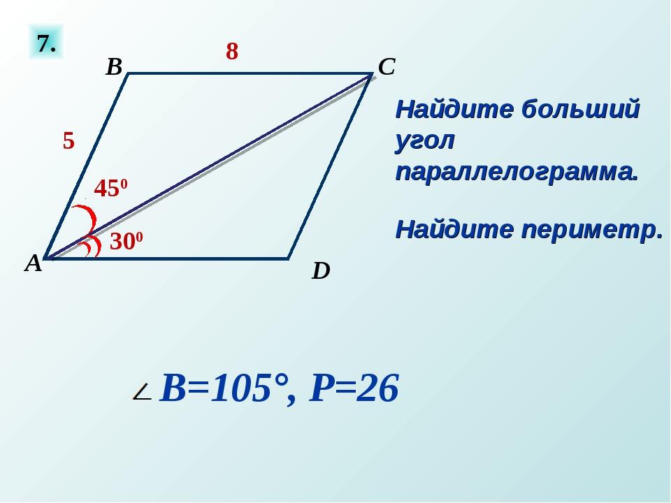 7. Найдите больший угол параллелограмма. Найдите периметр. 300 450 5 8 В=105°...