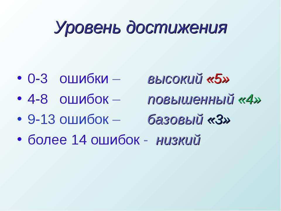 Уровень достижения 0-3 ошибки – высокий «5» 4-8 ошибок – повышенный «4» 9-13...