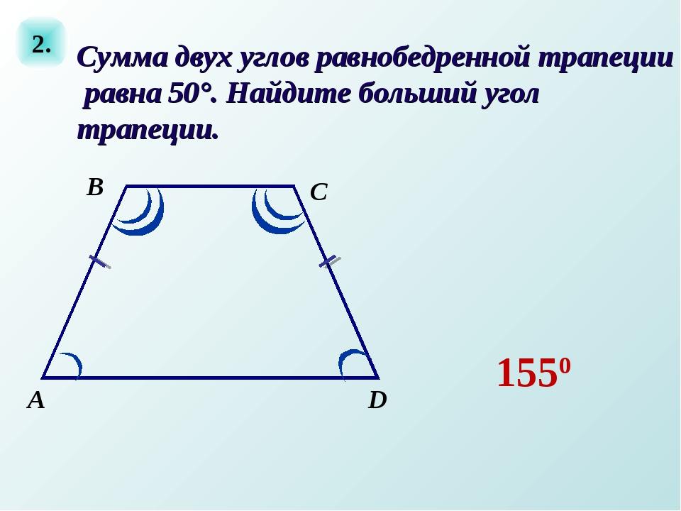 2. А D C В Сумма двух углов равнобедренной трапеции равна 50°. Найдите больши...