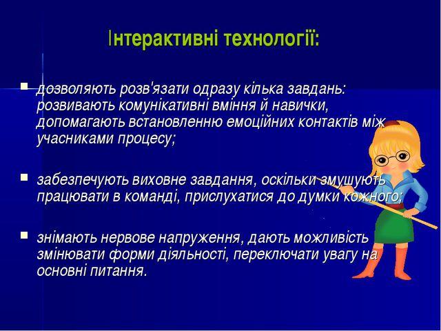 Інтерактивні технології: дозволяють розв'язати одразу кілька завдань: розв...