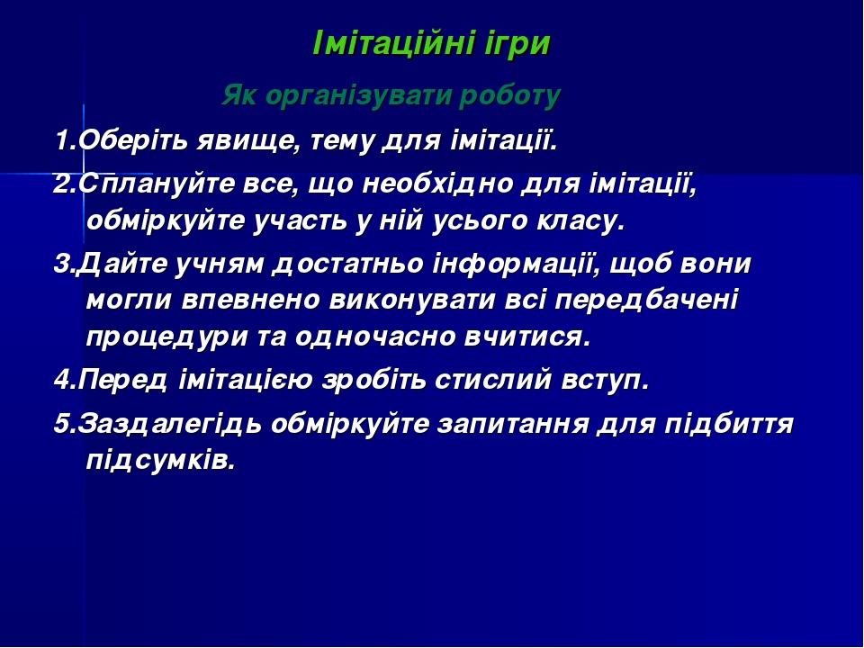Імітаційні ігри Як організувати роботу 1.Оберіть явище, тему для імітації. 2....