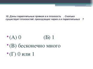 10. Даны параллельные прямая a и плоскость α. Сколько существует плоскостей,