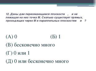 12. Даны две пересекающиеся плоскости α, β и не лежащая на них точка M. Сколь