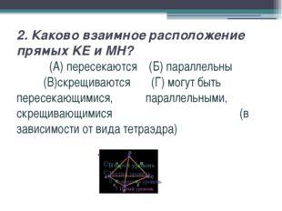 2. Каково взаимное расположение прямых KE и MH? (А) пересекаются (Б) параллел