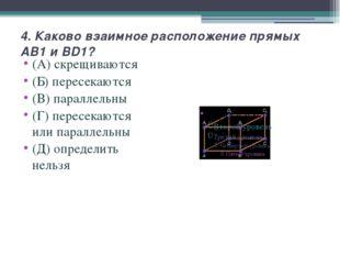 4. Каково взаимное расположение прямых AB1 и BD1? (А) скрещиваются (Б) пересе
