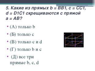 5. Какие из прямых b=BB1, c=CC1, d=D1C1 скрещиваются с прямой a=AB? (