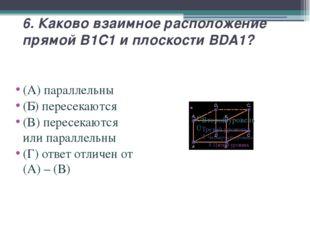 6. Каково взаимное расположение прямой B1C1 и плоскости BDA1? (А) параллельны