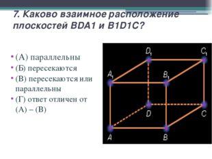 7. Каково взаимное расположение плоскостей BDA1 и B1D1C? (А) параллельны (Б)