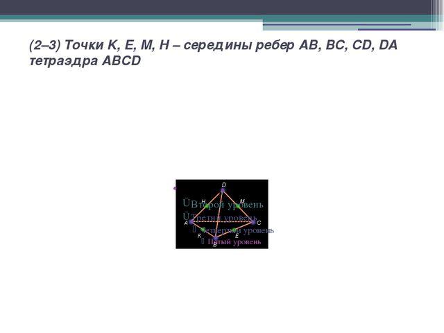 (2–3) Точки K, E, M, H – середины ребер AB,BC,CD,DA тетраэдра ABCD