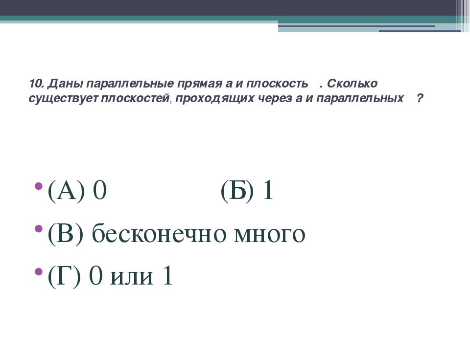 10. Даны параллельные прямая a и плоскость α. Сколько существует плоскостей,...