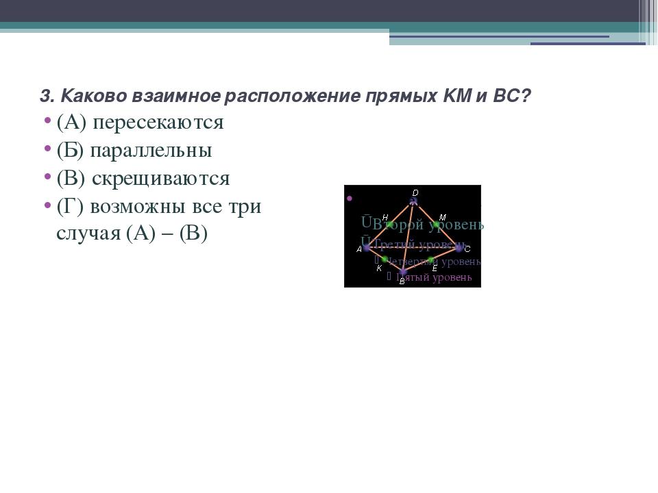 3. Каково взаимное расположение прямых KM и BC? (А) пересекаются (Б) параллел...