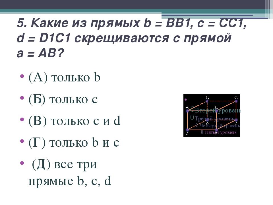 5. Какие из прямых b=BB1, c=CC1, d=D1C1 скрещиваются с прямой a=AB? (...