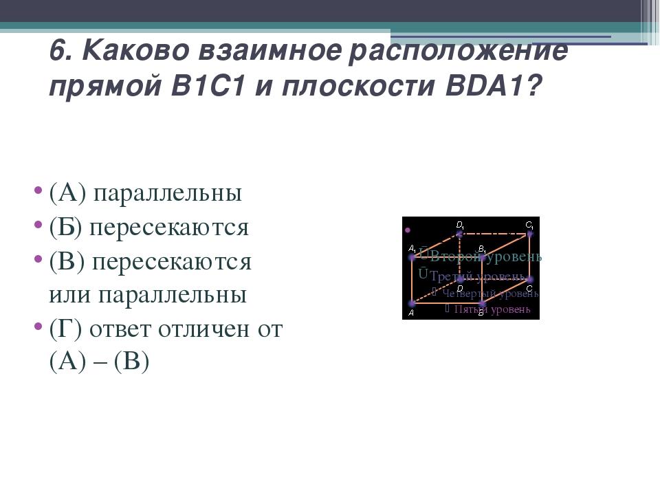 6. Каково взаимное расположение прямой B1C1 и плоскости BDA1? (А) параллельны...