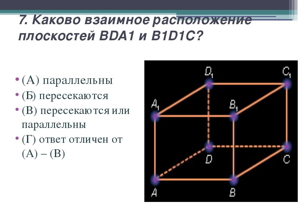 7. Каково взаимное расположение плоскостей BDA1 и B1D1C? (А) параллельны (Б)...
