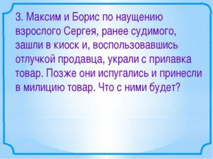 3. Максим и Борис по наущению взрослого Сергея, ранее судимого, зашли в киоск