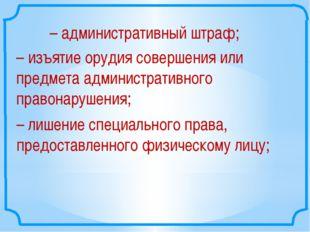 –административный штраф; –изъятие орудия совершения или предмета администра