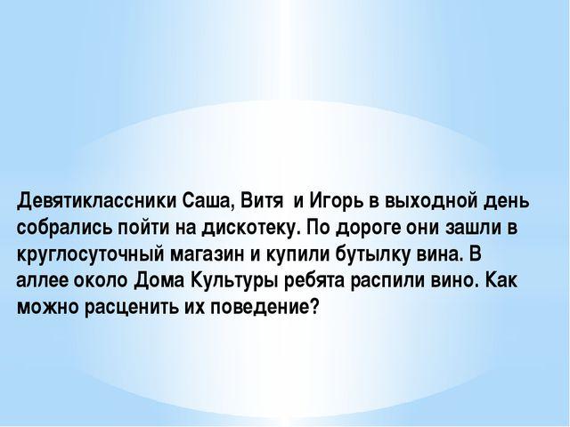 Девятиклассники Саша, Витя и Игорь в выходной день собрались пойти на дискот...
