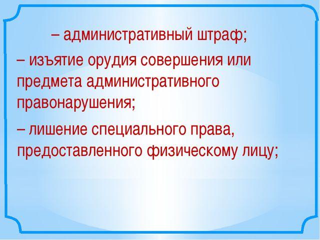 –административный штраф; –изъятие орудия совершения или предмета администра...