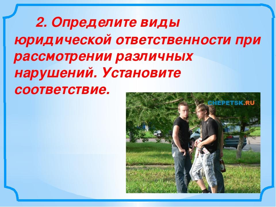 2. Определите виды юридической ответственности при рассмотрении р...