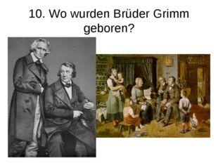 10. Wo wurden Brüder Grimm geboren?