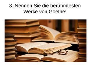 3. Nennen Sie die berühmtesten Werke von Goethe!