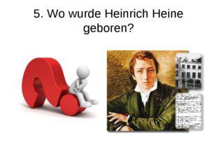 5. Wo wurde Heinrich Heine geboren?