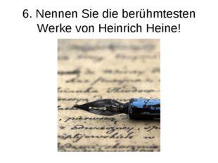 6. Nennen Sie die berühmtesten Werke von Heinrich Heine!