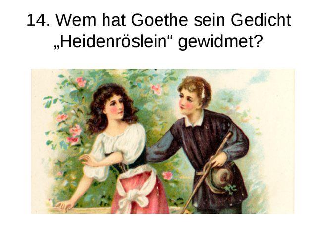 """14. Wem hat Goethe sein Gedicht """"Heidenröslein"""" gewidmet?"""