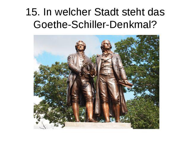 15. In welcher Stadt steht das Goethe-Schiller-Denkmal?
