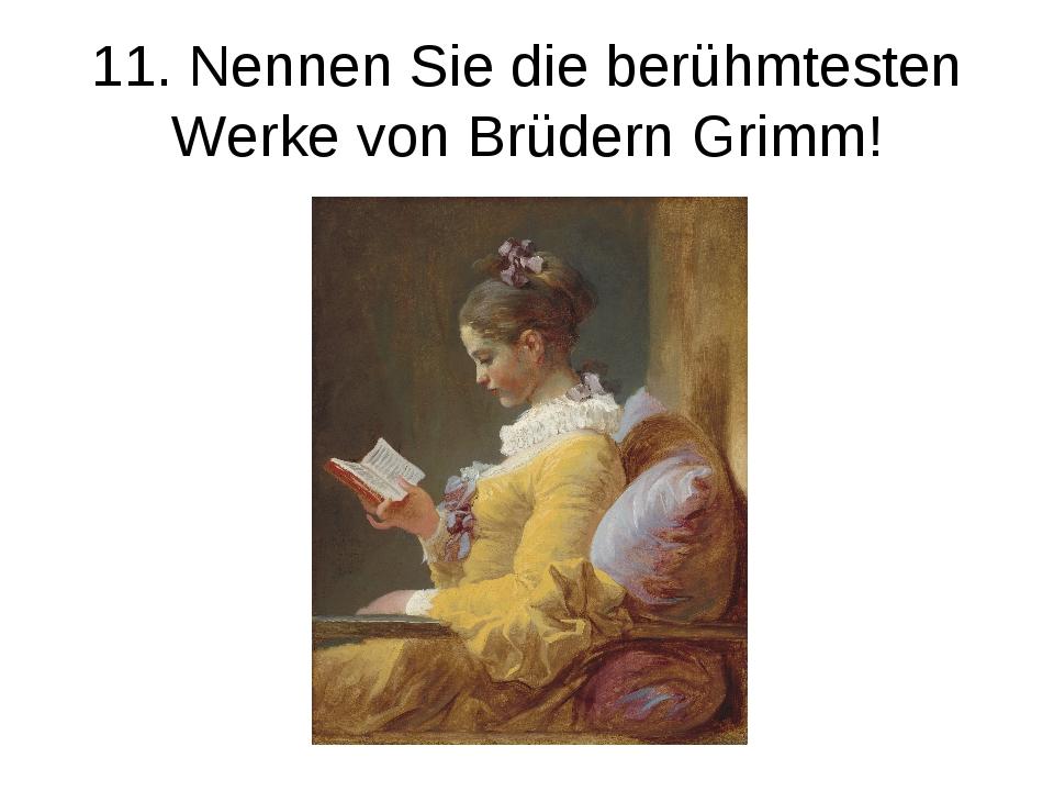 11. Nennen Sie die berühmtesten Werke von Brüdern Grimm!
