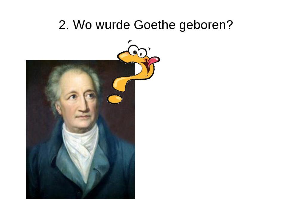 2. Wo wurde Goethe geboren?