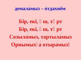 демаламыз – отдахнём Бір, екі, үш, төрт Бір, екі, үш, төрт Созыламыз, тартыла