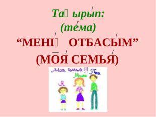 """Тақырып: (тема) """"МЕНІҢ ОТБАСЫМ"""" (МОЯ СЕМЬЯ)"""
