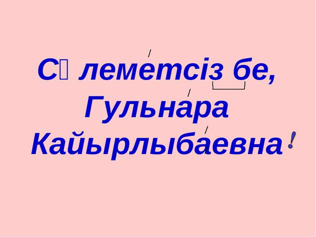 Сәлеметсіз бе, Гульнара Кайырлыбаевна