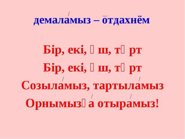 демаламыз – отдахнём Бір, екі, үш, төрт Бір, екі, үш, төрт Созыламыз, тартыла...